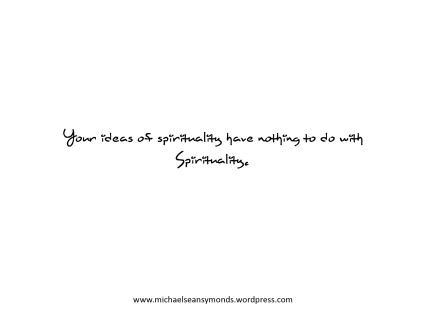 Your Ideas Of Spirituality. michael sean symonds